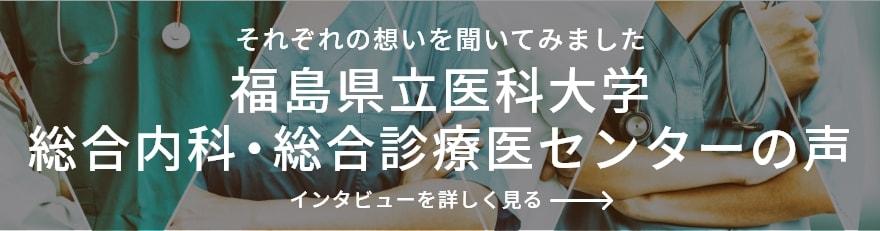それぞれの想いを聞いてみました 福島県立医科大学総合診療医センターの声 インタビューを詳しくみる